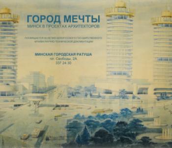 Выставка «Город мечты. Минск в проектах известных архитекторов»